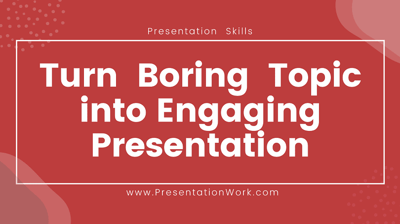 Turn Boring Topic into an Engaging Presentation with 6 Tips - Get Audience Attention